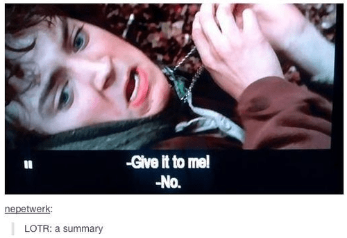 Nose - -Give it to me! -No. nepetwerk LOTR: a summary