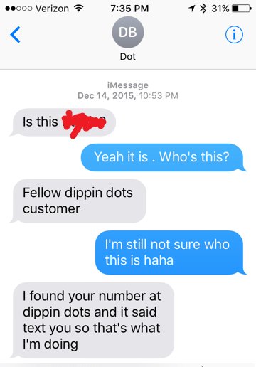 Text - .ooo Verizon 31% 7:35 PM DB i Dot iMessage Dec 14, 2015, 10:53 PM Is this Yeah it is . Who's this? Fellow dippin dots customer I'm still not sure who this is haha I found your number at dippin dots and it said text you so that's what I'm doing
