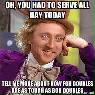 work meme - Internet meme - OH,YOU HAD TO SERVEALL DAY TODAY TELL ME MORE ABOUT HOW FOH DOUBLES ARE AS TOUGH AS BOH DOUBLESor.net