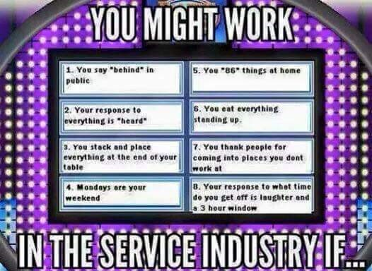 """work meme - Text - YOUMIGHT WORK 1 You say behind in public 5. You 86 things at home 6. You eat everything standing up 2. Your response to everything is """"heard 7 You thank people for 3. You stack and place everything at the end of your coming into places you dont table work at 4. Mondays are your weekend 8. Your response to whot time do you get off is Iaughter and a 3 hour window INTHE SERVICE INDUSTRYIF"""