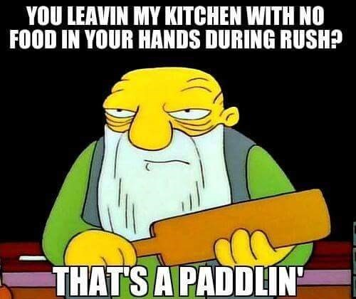 work meme - Cartoon - YOU LEAVIN MY KITCHEN WITH NO FOOD IN YOUR HANDS DURING RUSH? THATS A PADDLIN