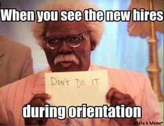 work meme - Photo caption - When you see the new hires Dow'T DO IT during orientation Make a Meme