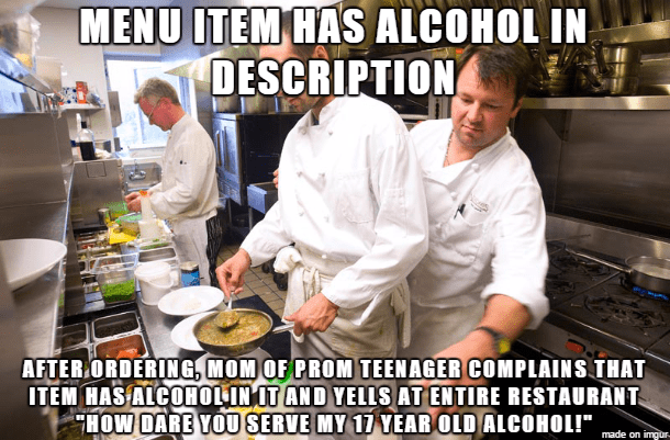 """work meme - Cook - MENU ITEM HAS ALCOHOL IN DESCRIPTION AFTER ORDERING, MOMOF PROM TEENAGER COMPLAINS THAT ITEM HASALCOHOLIN OT AND YELLS AT ENTIRE RESTAURANT HOW DARE YOU SERVE MY 11 YEAR OLD ALCOHOL!"""" made on imgur"""