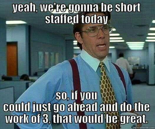 work meme - Internet meme - yeah, we're gonna be short staffed today SO, if you Could just go alhead and do the work of 3, that would be great. Oauickmeme.com