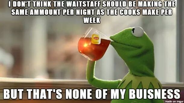 work meme - Photo caption - O DON'T THINK THE WAITSTAFF SHOULD BE MAKING THE SAME AMMOUNT PER NIGHT AS THE COOKS MAKE PER WEEK BUT THAT'S NONE OF MY BUISNESS made on imgur