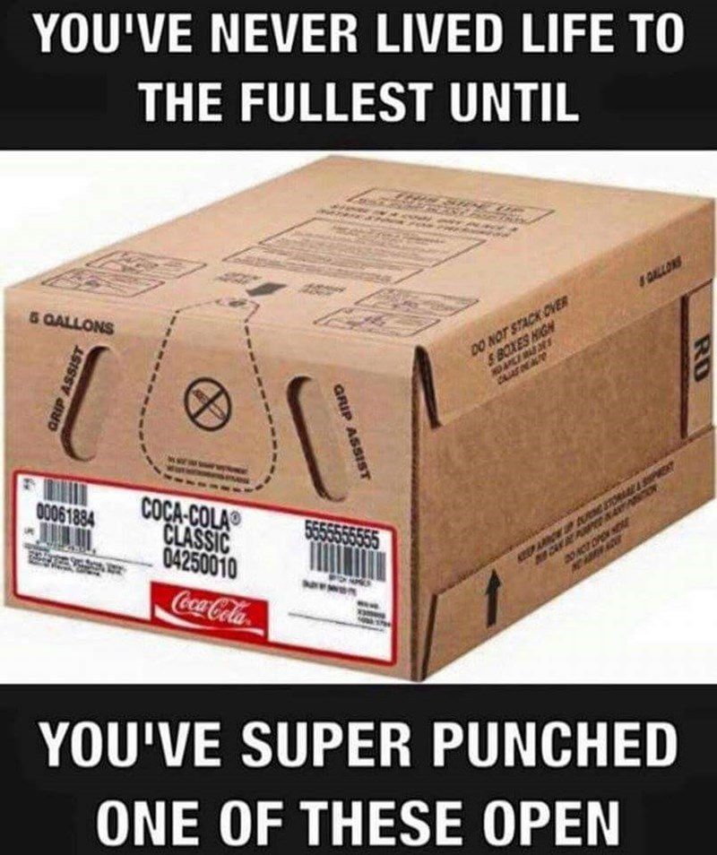 work meme - Product - YOU'VE NEVER LIVED LIFE TO THE FULLEST UNTIL 5 GALLONS &DALLON DO NOT STACK OVER & BOXES HIGH NO APLE O0061884 COCA-COLA CLASSIC 04250010 o SEPA AU CA P aONT OPEN Coca-Cola YOU'VE SUPER PUNCHED ONE OF THESE OPEN RD GRIP ASSIST ASS GRI