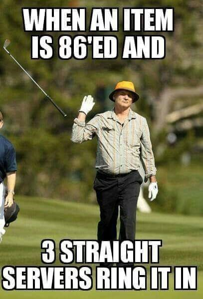 work meme - Golfer - WHEN AN ITEM IS 86'ED AND 3 STRAIGHT SERVERS RING IT IN