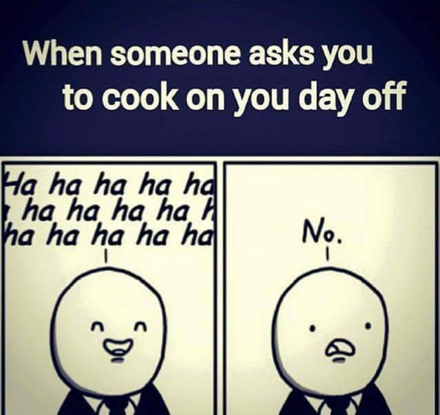 work meme - Text - When someone asks you to cook on you day off Ha ha ha ha ha ha ha ha ha h ha ha ha ha ha| No.