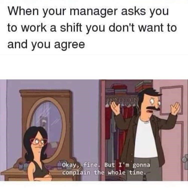 work meme - Cartoon - When your manager asks you to work a shift you don't want to and you agree Okay fine. But I'm gonna complain the whole time.