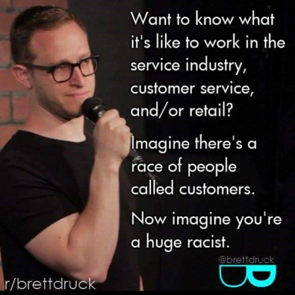work meme - Text - Want to know what it's like to work in the service industry, Customer service, and/or retail? Imagine there's a race of people called customers. Now imagine you're a huge racist @brettdruck r/brettdruck B