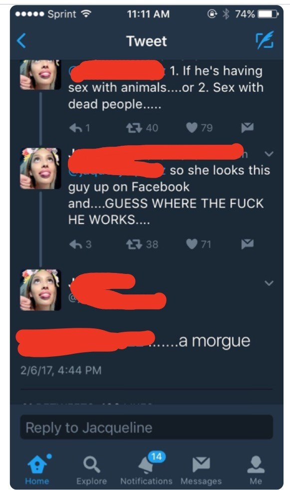 Text - Sprint 11:11 AM 74% Tweet 1.If he's having sex with animals....or 2. Sex with dead people... t40 79 so she looks this guy up on Facebook and....GUESS WHERE THE FUCK HE WORKS.... t 38 3 71 .a morgue 2/6/17, 4:44 PM Reply to Jacqueline 14 Notifications Messages Home Explore Me