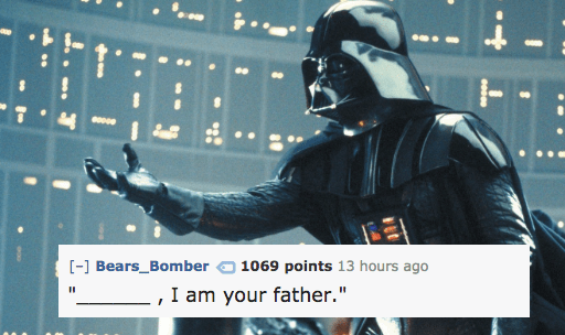 """Fictional character - 1T - Bears_Bomber 1069 points 13 hours ago I am your father."""""""