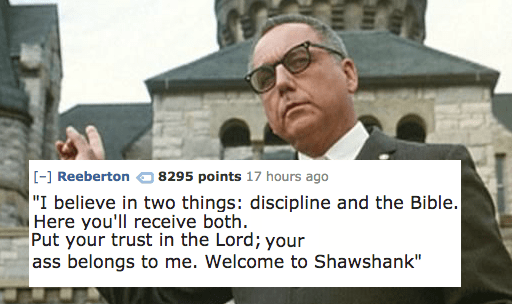 """Photo caption - [-] Reeberton """"I believe in two things: discipline and the Bible. Here you'll receive both. Put your trust in the Lord; your ass belongs to me. Welcome to Shawshank"""" 8295 points 17 hours ago"""