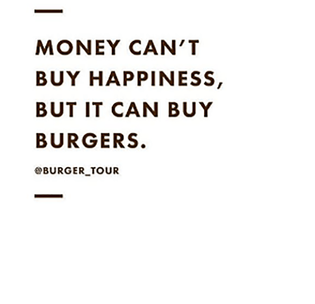 Text - MONEY CAN'T BUY HAPPINESS, BUT IT CAN BUY BURGERS. BURGER TOUR