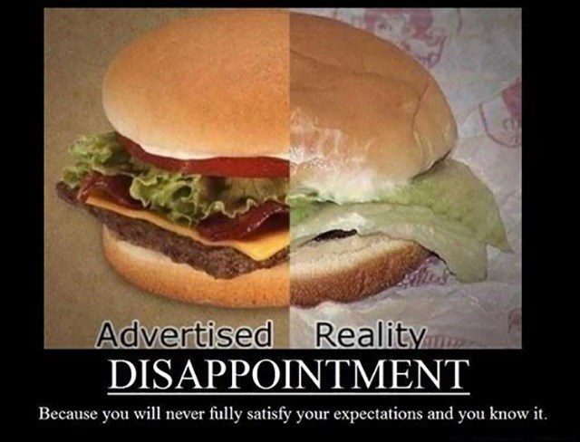 Food - Advertised DISAPPOINTMENT Reality Because you will never fully satisfy your expectations and you know it.