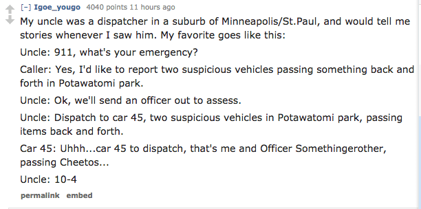 Text - ] Igoe_yougo 4040 points 11 hours ago My uncle was a dispatcher in a suburb of Minneapolis/St. Paul, and would tell me stories whenever I saw him. My favorite goes like this: Uncle: 911, what's your emergency? Caller: Yes, I'd like to report two suspicious vehicles passing something back and forth in Potawatomi park. Uncle: Ok, we'll send an officer out to assess. Uncle: Dispatch to car 45, two suspicious vehicles in Potawatomi park, passing items back and forth Car 45: Uhhh...car 45 to d
