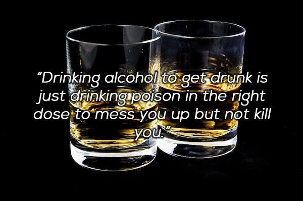 "Drinkware - ""Drinking alcohol to get drunk is just drinking poison in the right dose to mess you up but not kill Eyou"