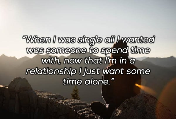 "Text - ""When I was single all Iwanted was someone to spend time with, now that I'm in a relationship I just want some time alone."""