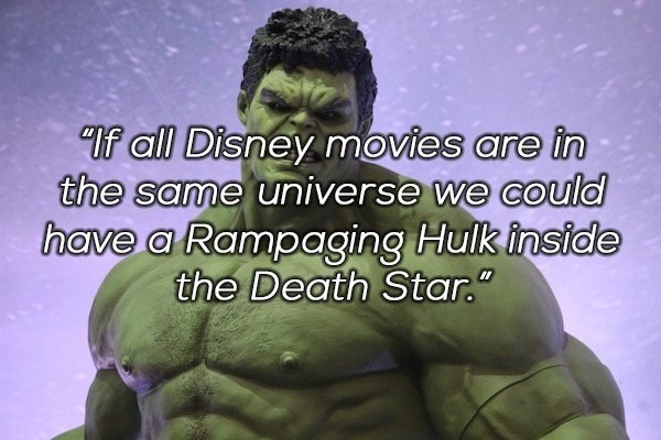 Hulk - If all Disney movies are în the same universe we could have a Rampaging Hulk inside the Death Star.""