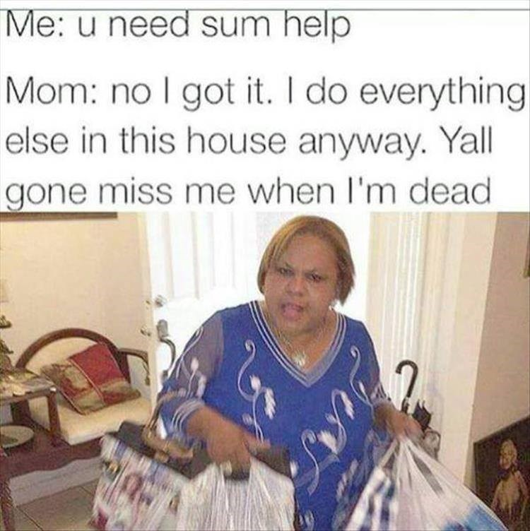 Photo caption - Me: u need sum help Mom: no I got it. I do everything else in this house anyway. Yall gone miss me when I'm dead