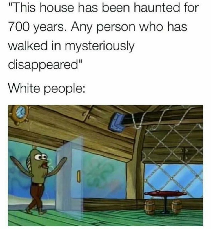 """Cartoon - """"This house has been haunted for 700 years. Any person who has walked in mysteriously disappeared"""" White people:"""