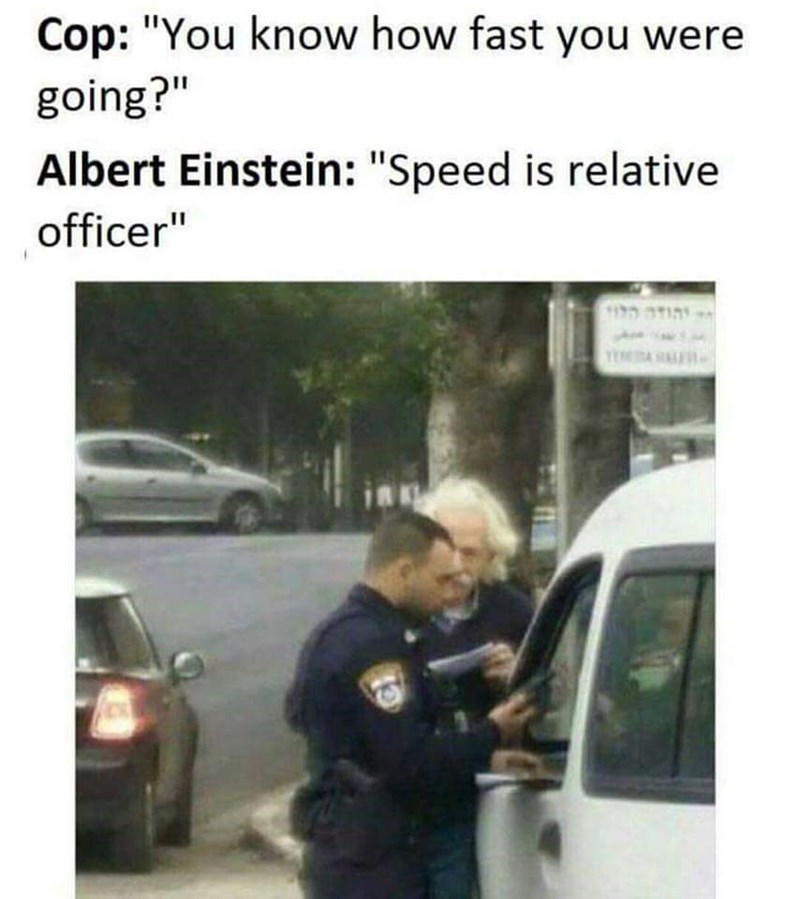 """Mode of transport - Cop: """"You know how fast you were going?"""" Albert Einstein: """"Speed is relative officer"""" תו"""