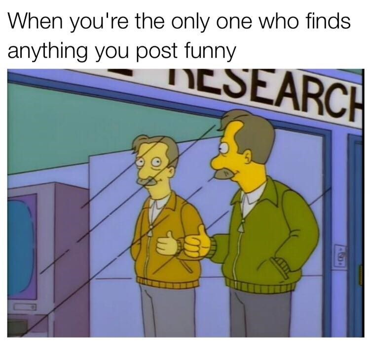 Cartoon - When you're the only one who finds anything you post funny DESEARCH ASD