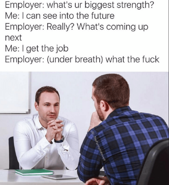 Text - Employer: what's ur biggest strength? Me: I can see into the future Employer: Really? What's coming up next Me: I get the job Employer: (under breath) what the fuck IG The Funnyintrovert