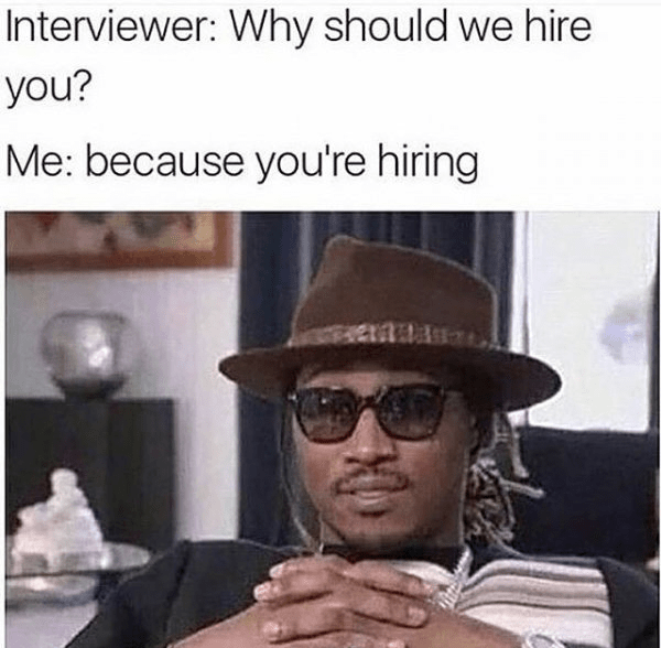 Eyewear - Interviewer: Why should we hire you? Me: because you're hiring