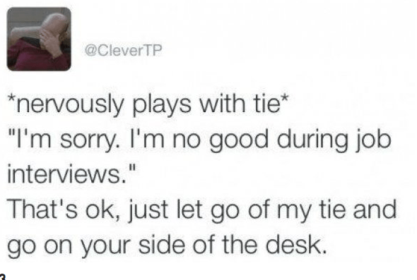 "Text - @CleverTP ""nervously plays with tie* ""I'm sorry. I'm no good during job interviews."" That's ok, just let go of my tie and go on your side of the desk"
