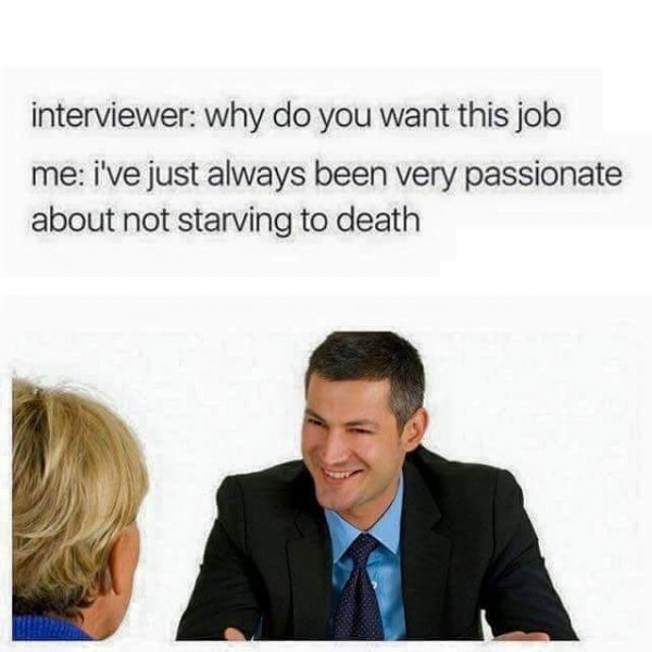 Text - interviewer: why do you want this job me: i've just always been very passionate about not starving to death