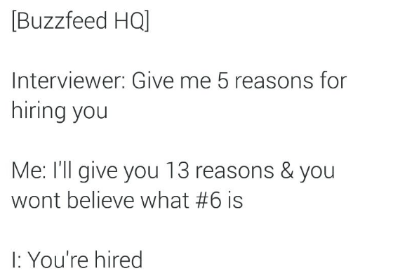 Text - Buzzfeed HQ] Interviewer: Give me 5 reasons for hiring you Me: I'll give you 13 reasons & you wont believe what #6 is : You're hired