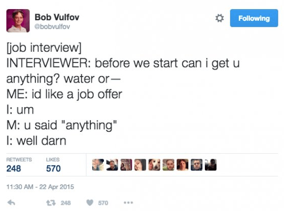 "Text - Bob Vulfov Following @bobvulfov job interview] INTERVIEWER: before we start can i get u anything? water or- ME: id like a job offer um M: u said ""anything"" well darn RETWEETS LIKES 248 570 11:30 AM -22 Apr 2015 3 248 570"