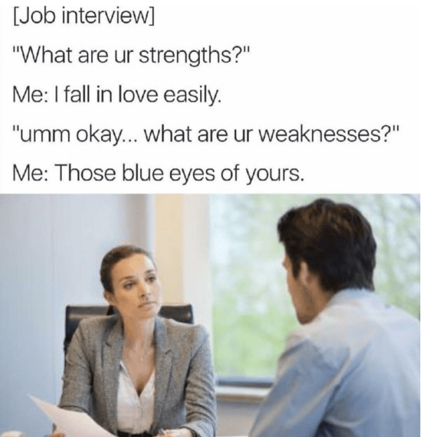 "Text - [Job interview ""What are ur strengths?"" Me: I fall in love easily. ""umm okay... what are ur weaknesses?"" Me: Those blue eyes of yours."