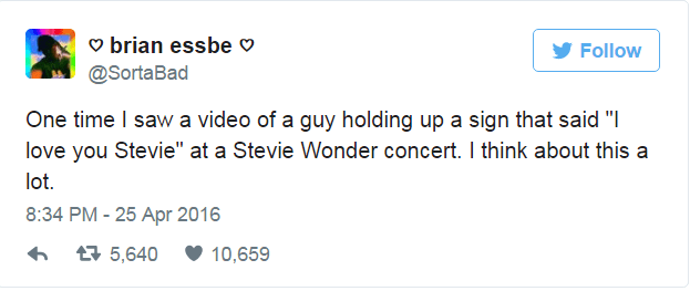 """Text - brian essbe Follow @SortaBad One time I saw a video of a guy holding up a sign that said """"I love you Stevie"""" at a Stevie Wonder concert. I think about this a lot. 8:34 PM - 25 Apr 2016 5,640 10,659"""