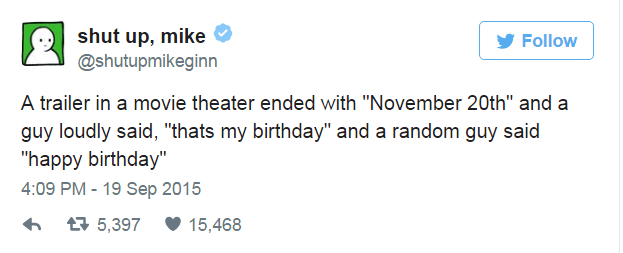 """Text - shut up, mike @shutupmikeginn Follow A trailer in a movie theater ended with """"November 20th"""" and a guy loudly said, """"thats my birthday"""" and a random guy said """"happy birthday"""" 4:09 PM 19 Sep 2015 t5,397 15,468"""