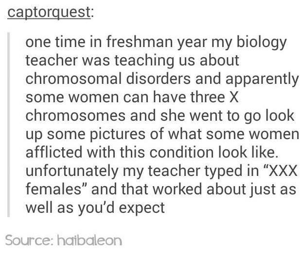 "Text - captorquest: one time in freshman year my biology teacher was teaching us about chromosomal disorders and apparently some women can have three X chromosomes and she went to go look up some pictures of what some women afflicted with this condition look like. unfortunately my teacher typed in ""XXX females"" and that worked about just as well as you'd expect Source: haibaleon"