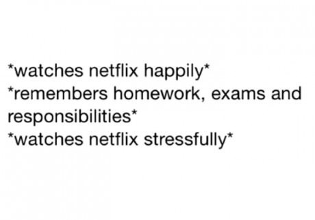 "Text - ""watches netflix happily remembers homework, exams and responsibilities* ""watches netflix stressfully*"