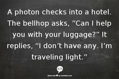 "Text - A photon checks into a hotel. The bellhop asks, ""Can I help you with your luggage?"" It replies, ""I don't have any. I'm traveling light."" RCITE Made withby recitethis.com"