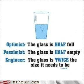 Text - Optimist: The glass is HALF full Pessimist: The glass is HALF empty Engineer: The glass is TWICE the size it needs to be MthruF.com