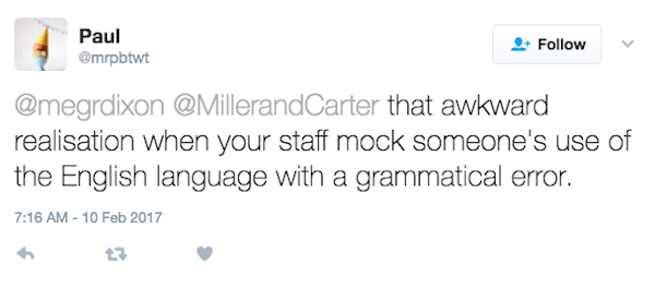 Text - Paul Follow @mrpbtwt @megrdixon @MillerandCarter that awkward realisation when your staff mock someone's use of the English language with a grammatical error. 7:16 AM-10 Feb 2017