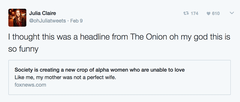 Text - Julia Claire t 174 610 @ohJuliatweets Feb 9 I thought this was a headline from The Onion oh my god this is so funny Society is creating a new crop of alpha women who are unable to love Like me, my mother was not a perfect wife. foxnews.com