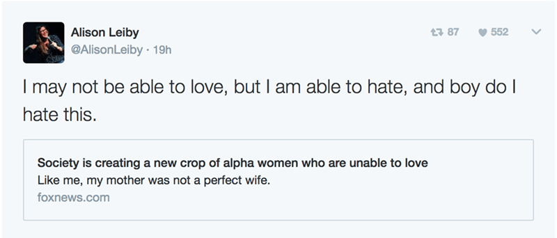 Text - Alison Leiby t 87 552 @AlisonLeiby 19h I may not be able to love, but I am able to hate, and boy do I hate this. Society is creating a new crop of alpha women who are unable to love Like me, my mother was not a perfect wife. foxnews.com