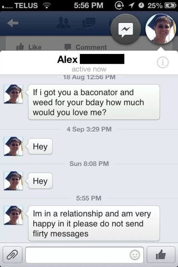 Text - 5:56 PM @ 25% E TELUS Comment Like Alex i active now 18 Aug 12:56 PM If i got you a baconator and weed for your bday how much would you love me? 4 Sep 3:29 PM Нey Sun 8:08 PM Неу 5:55 PM Im in a relationship and am very happy in it please do not send flirty messages