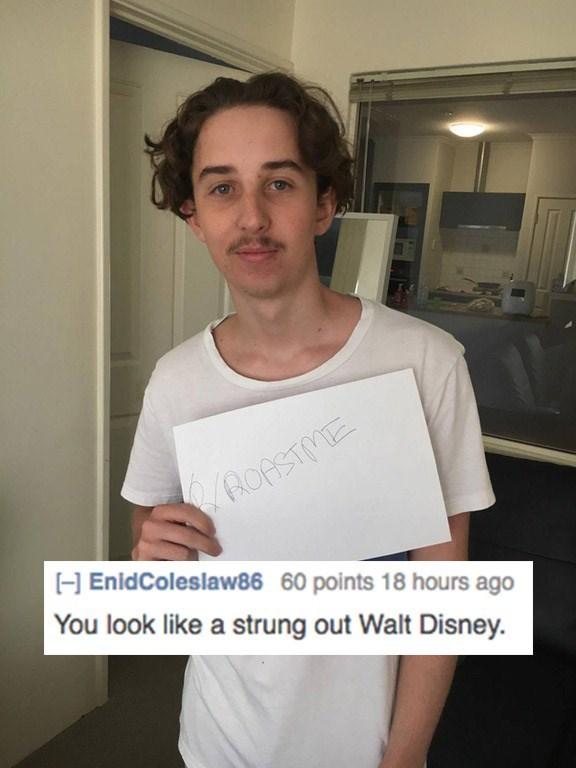 roast me - Shoulder - ROASTME EnidColeslaw86 60 points 18 hours ago You look like a strung out Walt Disney.