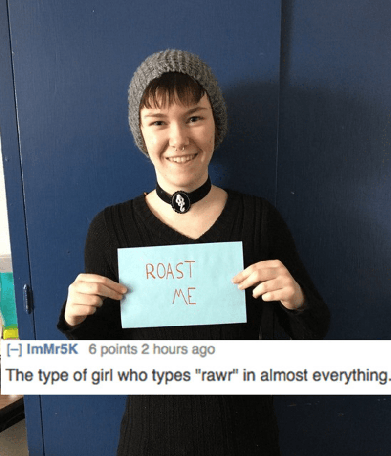 """roast me - Chin - ROAST ME ImMr5K 6 points 2 hours ago The type of girl who types """"rawr"""" in almost everything."""