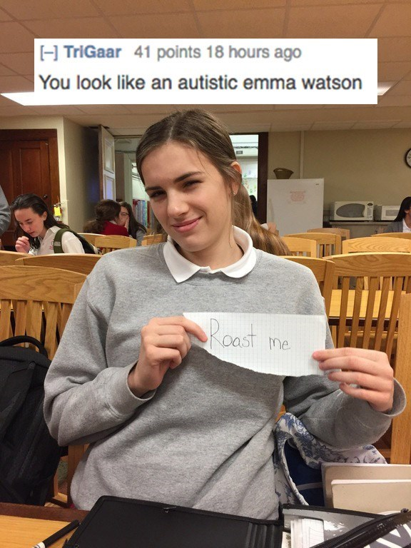 roast me - Learning - TriGaar 41 points 18 hours ago You look like an autistic emma watson Roast me