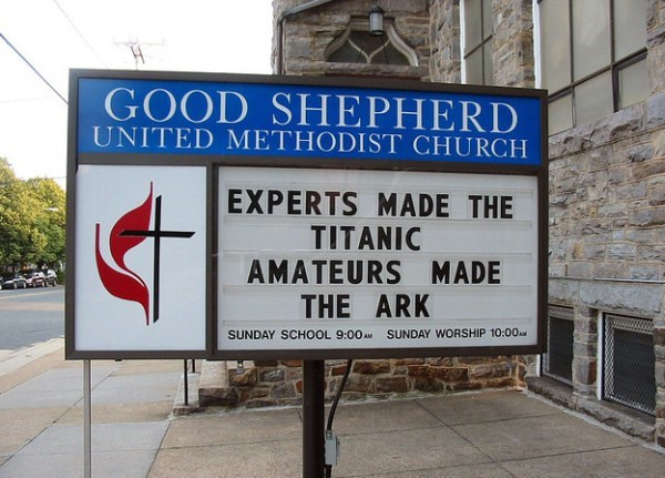 Signage - GOOD SHEPHERD UNITED METHODI ST CHURCH EXPERTS MADE THE TITANIC AMATEURS MADE THE ARK SUNDAY WORSHIP 10:00AM SUNDAY SCH0OL 9:00AM