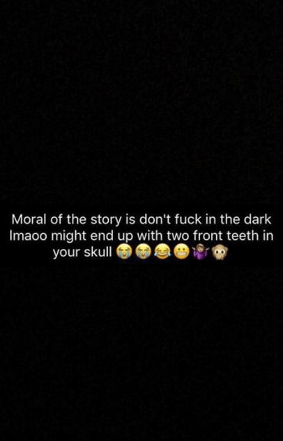 Text - Moral of the story is don't fuck in the dark Imaoo might end up with two front teeth in your skull