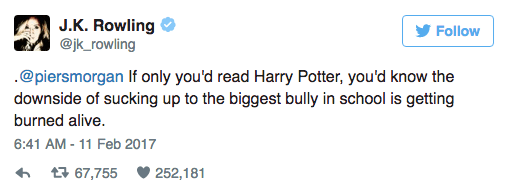 Text - J.K. Rowling @jk_rowling Follow @piersmorgan If only you'd read Harry Potter, you'd know the downside of sucking up to the biggest bully in school is getting burned alive 6:41 AM-11 Feb 2017 t67,755 252,181